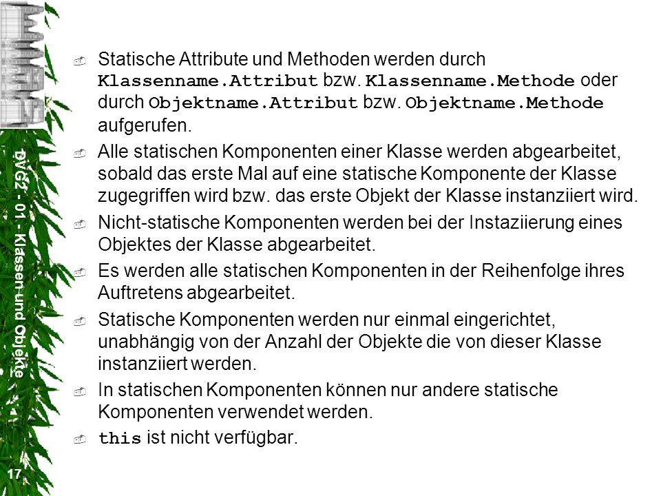 DVG2 - 01 - Klassen und Objekte 17 Statische Attribute und Methoden werden durch Klassenname.Attribut bzw. Klassenname.Methode oder durch Objektname.A