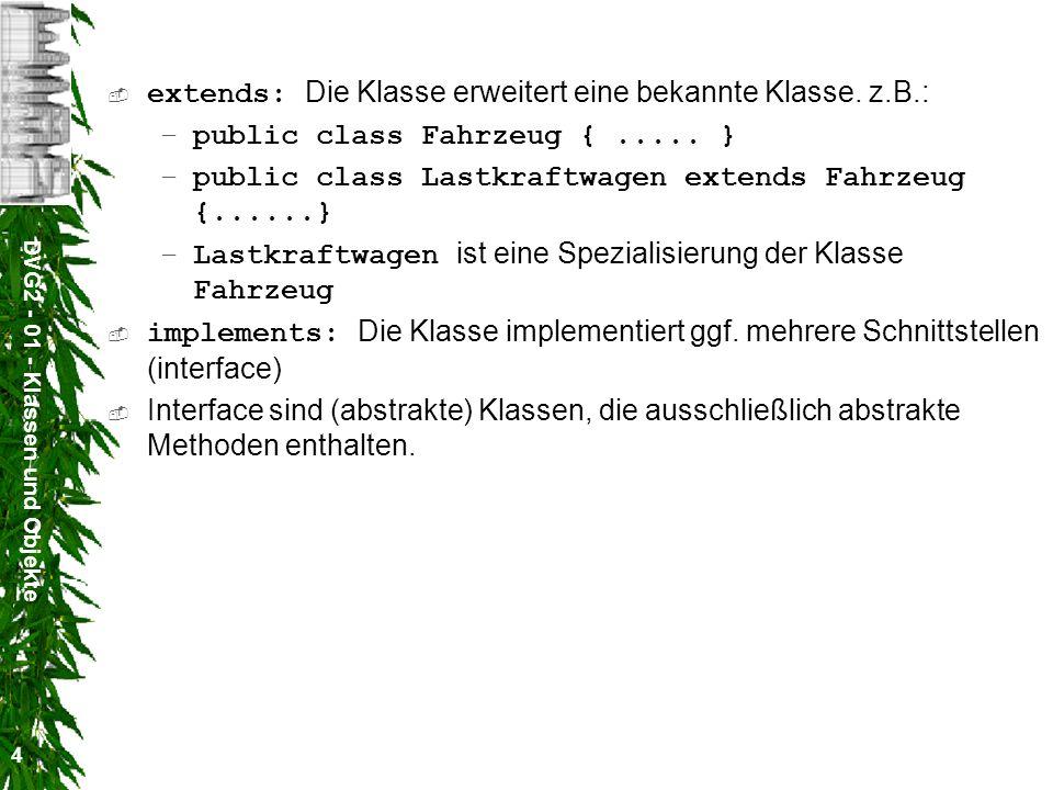 DVG2 - 01 - Klassen und Objekte 4 extends: Die Klasse erweitert eine bekannte Klasse. z.B.: –public class Fahrzeug {..... } –public class Lastkraftwag