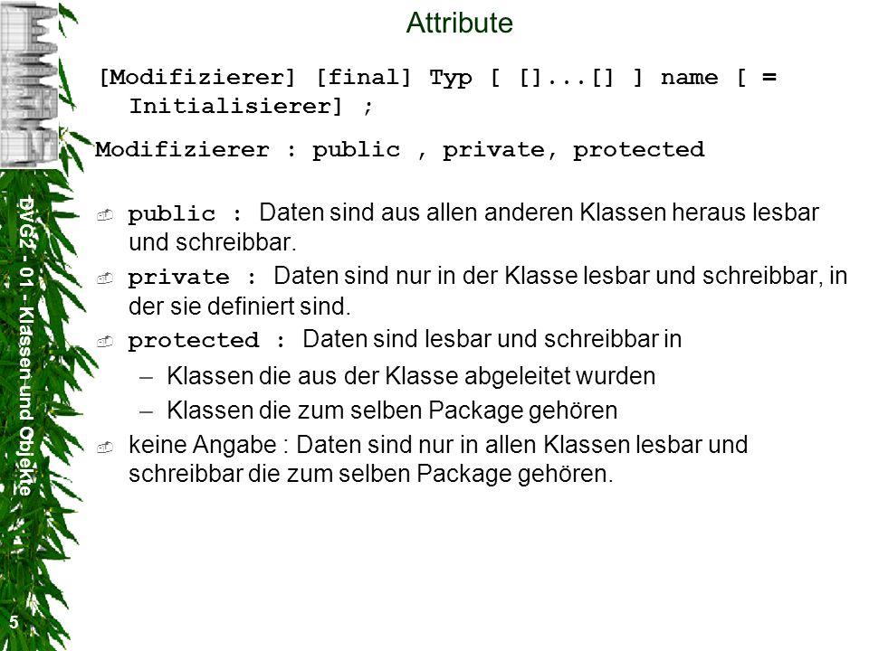DVG2 - 01 - Klassen und Objekte 5 Attribute [Modifizierer] [final] Typ [ []...[] ] name [ = Initialisierer] ; Modifizierer : public, private, protecte