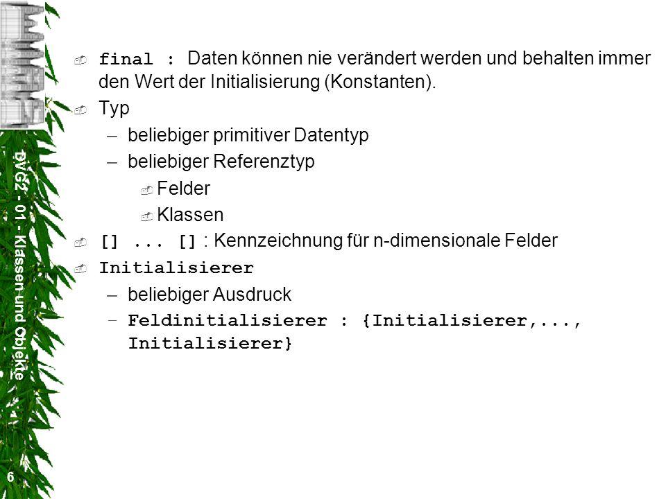 DVG2 - 01 - Klassen und Objekte 7 Methoden [Modifizierer] [final] [abstract] Typ Name ( [formaleParameterliste] ) [ []...[] ] [throws Ausnahme,...,Ausnahme] Block Modifizierer : public, private, protected public : Methoden sind aus allen anderen Klassen heraus benutzbar.