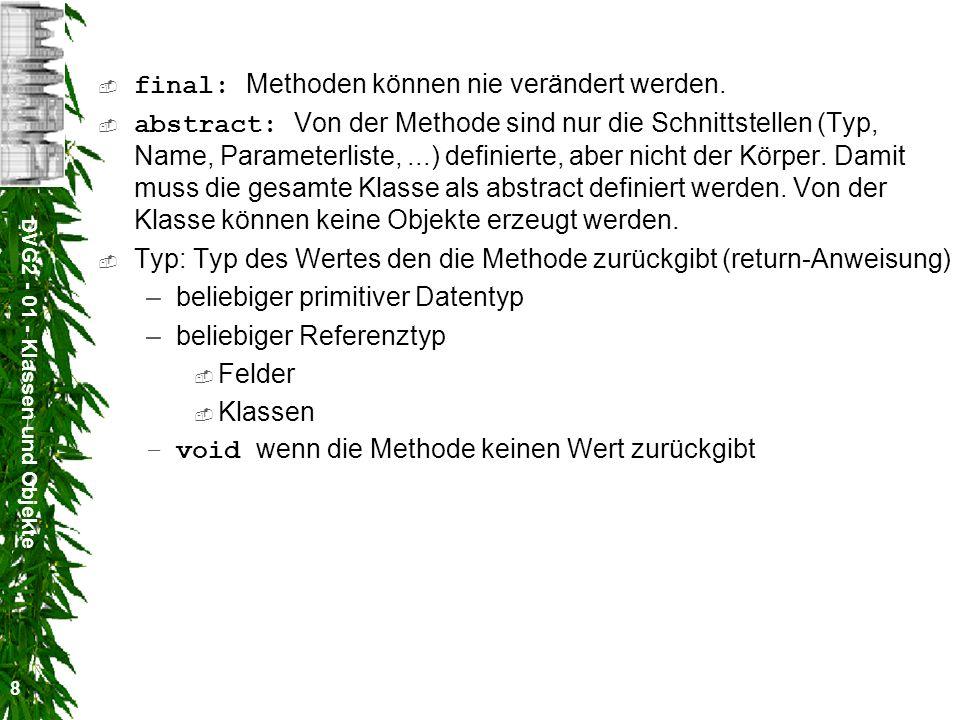 DVG2 - 01 - Klassen und Objekte 9 formaleParameterliste: Typ Name,...,Typ Name Die Klammern () müssen auch angegeben werden, wenn die Parameterliste leer ist.