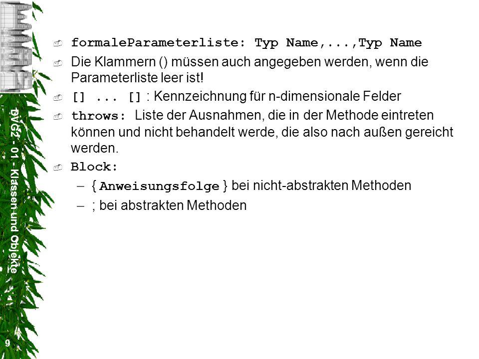 DVG2 - 01 - Klassen und Objekte 10 Konstruktoren [Modifizierer] Name ( [formaleParameterliste] ) [throws Ausnahme,...,Ausnahme] Rumpf Modifizierer : public, private, protected Modifizierer, formaleParameterliste, throws : wie bei Methoden Name ist der Name der Klasse kein Typ, auch nicht void .
