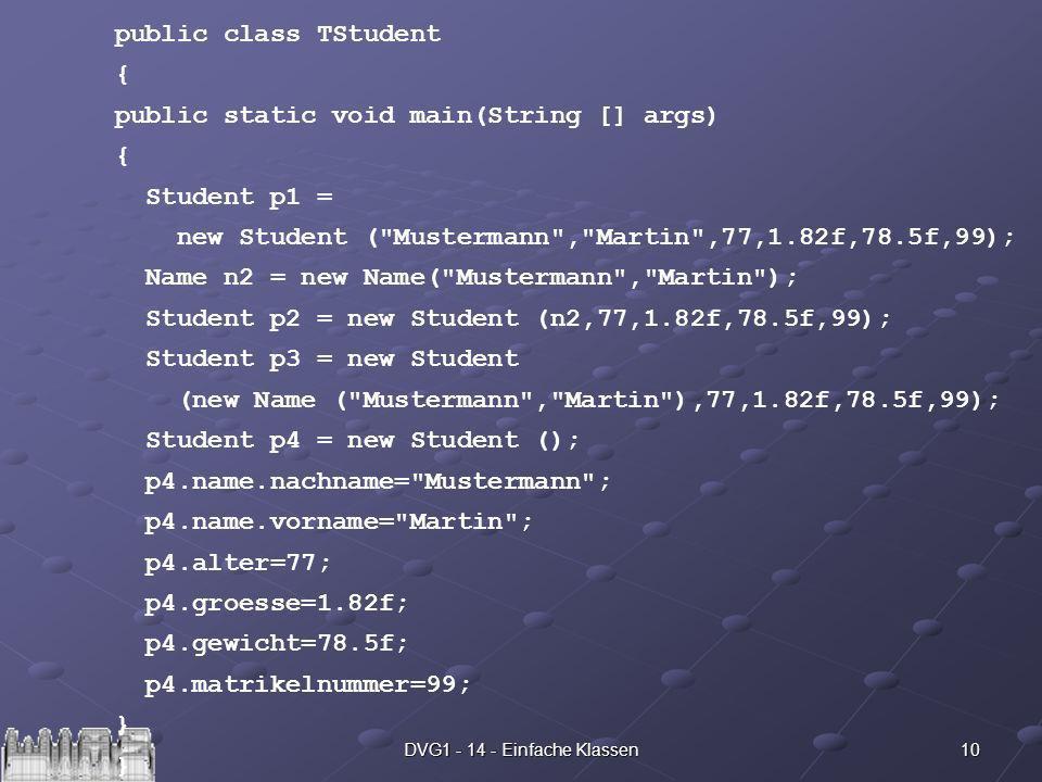 10DVG1 - 14 - Einfache Klassen public class TStudent { public static void main(String [] args) { Student p1 = new Student ( Mustermann , Martin ,77,1.82f,78.5f,99); Name n2 = new Name( Mustermann , Martin ); Student p2 = new Student (n2,77,1.82f,78.5f,99); Student p3 = new Student (new Name ( Mustermann , Martin ),77,1.82f,78.5f,99); Student p4 = new Student (); p4.name.nachname= Mustermann ; p4.name.vorname= Martin ; p4.alter=77; p4.groesse=1.82f; p4.gewicht=78.5f; p4.matrikelnummer=99; } }