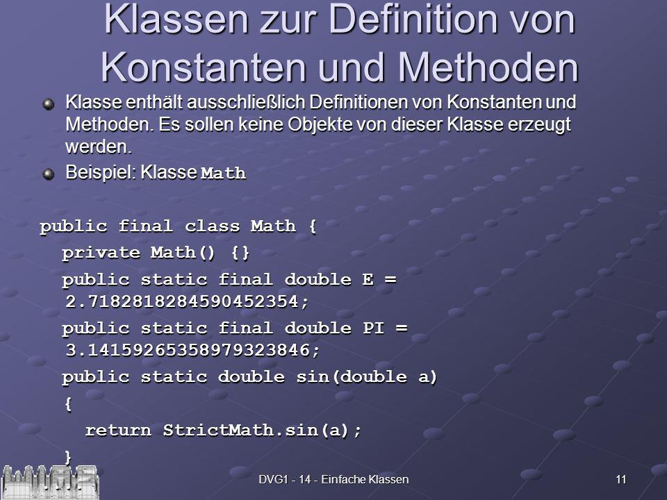 11DVG1 - 14 - Einfache Klassen Klassen zur Definition von Konstanten und Methoden Klasse enthält ausschließlich Definitionen von Konstanten und Methoden.