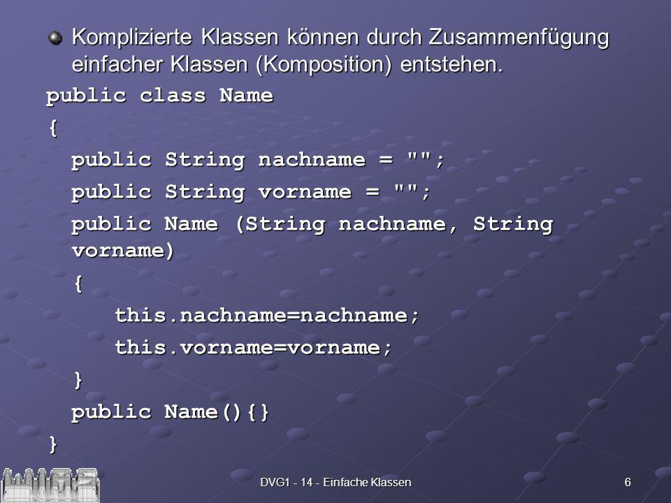 7DVG1 - 14 - Einfache Klassen public class Person { Name name = new Name(); public int alter = -1; public float groesse = -1.0f; public float gewicht = -1.0f; public Person(String nachname, String vorname, int alter, float groesse, float gewicht) { name = new Name(nachname, vorname); this.alter=alter; this.groesse=groesse; this.gewicht=gewicht; } public Person(){} public Person(Name name, int alter, float groesse, float gewicht) { this.name=name; this.alter=alter; this.groesse=groesse; this.gewicht=gewicht; } }