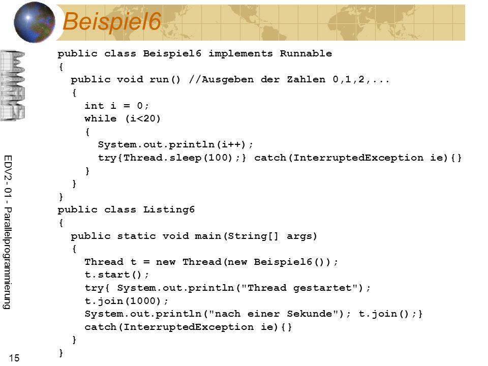 EDV2 - 01 - Parallelprogrammierung 15 Beispiel6 public class Beispiel6 implements Runnable { public void run() //Ausgeben der Zahlen 0,1,2,...
