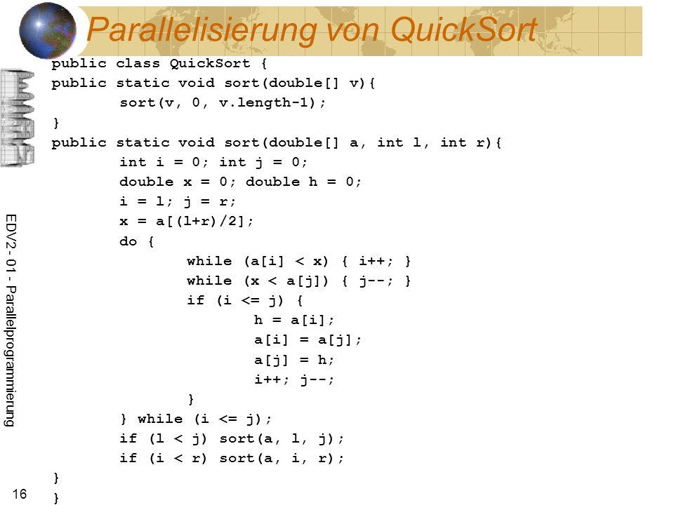 EDV2 - 01 - Parallelprogrammierung 16 Parallelisierung von QuickSort public class QuickSort { public static void sort(double[] v){ sort(v, 0, v.length-1); } public static void sort(double[] a, int l, int r){ int i = 0; int j = 0; double x = 0; double h = 0; i = l; j = r; x = a[(l+r)/2]; do { while (a[i] < x) { i++; } while (x < a[j]) { j--; } if (i <= j) { h = a[i]; a[i] = a[j]; a[j] = h; i++; j--; } } while (i <= j); if (l < j) sort(a, l, j); if (i < r) sort(a, i, r); } }
