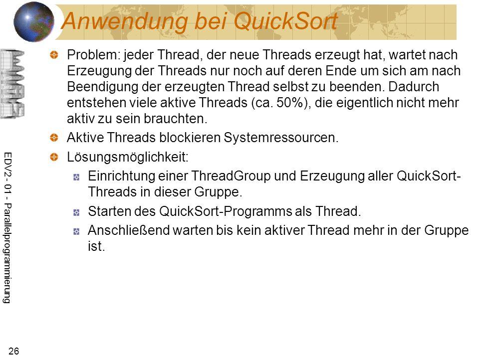 EDV2 - 01 - Parallelprogrammierung 26 Anwendung bei QuickSort Problem: jeder Thread, der neue Threads erzeugt hat, wartet nach Erzeugung der Threads nur noch auf deren Ende um sich am nach Beendigung der erzeugten Thread selbst zu beenden.
