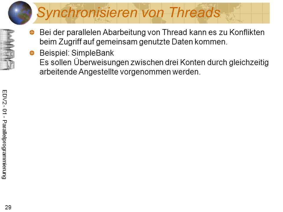 EDV2 - 01 - Parallelprogrammierung 29 Synchronisieren von Threads Bei der parallelen Abarbeitung von Thread kann es zu Konflikten beim Zugriff auf gemeinsam genutzte Daten kommen.