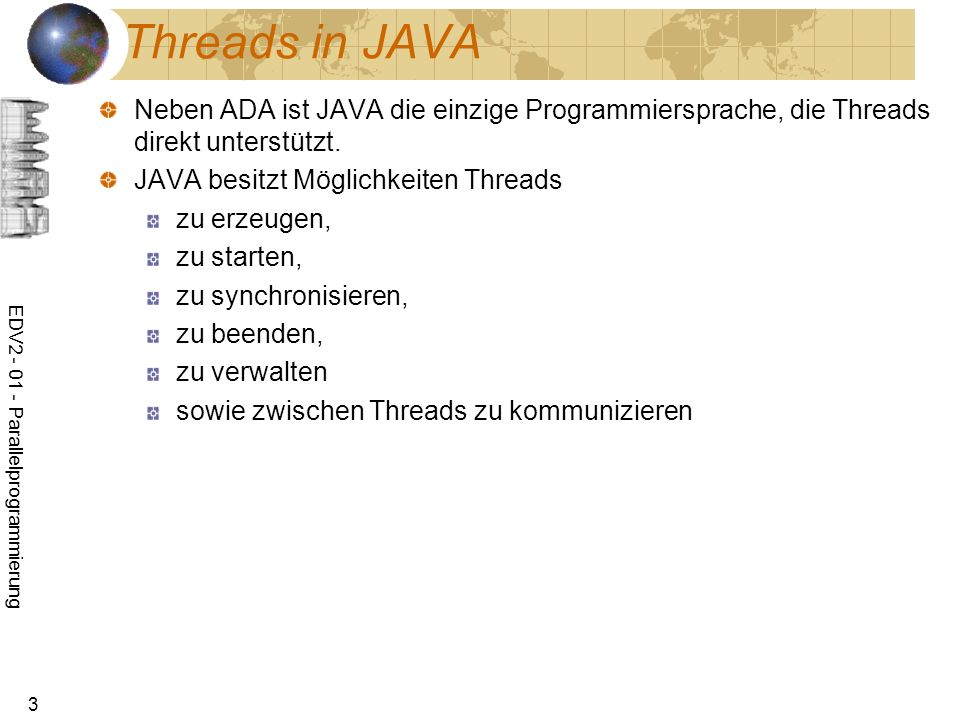 EDV2 - 01 - Parallelprogrammierung 44 Verbindung von Threads über Pipes Es seien zwei Threads zu programmieren, wobei ein Thread Daten produziert und der andere Thread diese Daten nach dem FIFO- Prinzip verarbeitet.