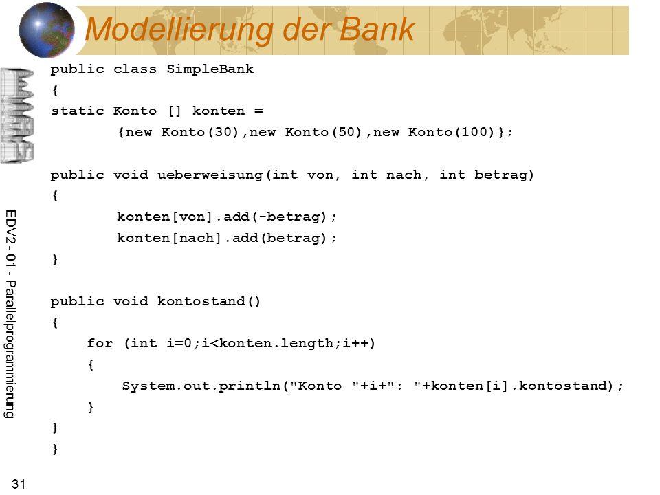 EDV2 - 01 - Parallelprogrammierung 31 Modellierung der Bank public class SimpleBank { static Konto [] konten = {new Konto(30),new Konto(50),new Konto(100)}; public void ueberweisung(int von, int nach, int betrag) { konten[von].add(-betrag); konten[nach].add(betrag); } public void kontostand() { for (int i=0;i<konten.length;i++) { System.out.println( Konto +i+ : +konten[i].kontostand); } } }