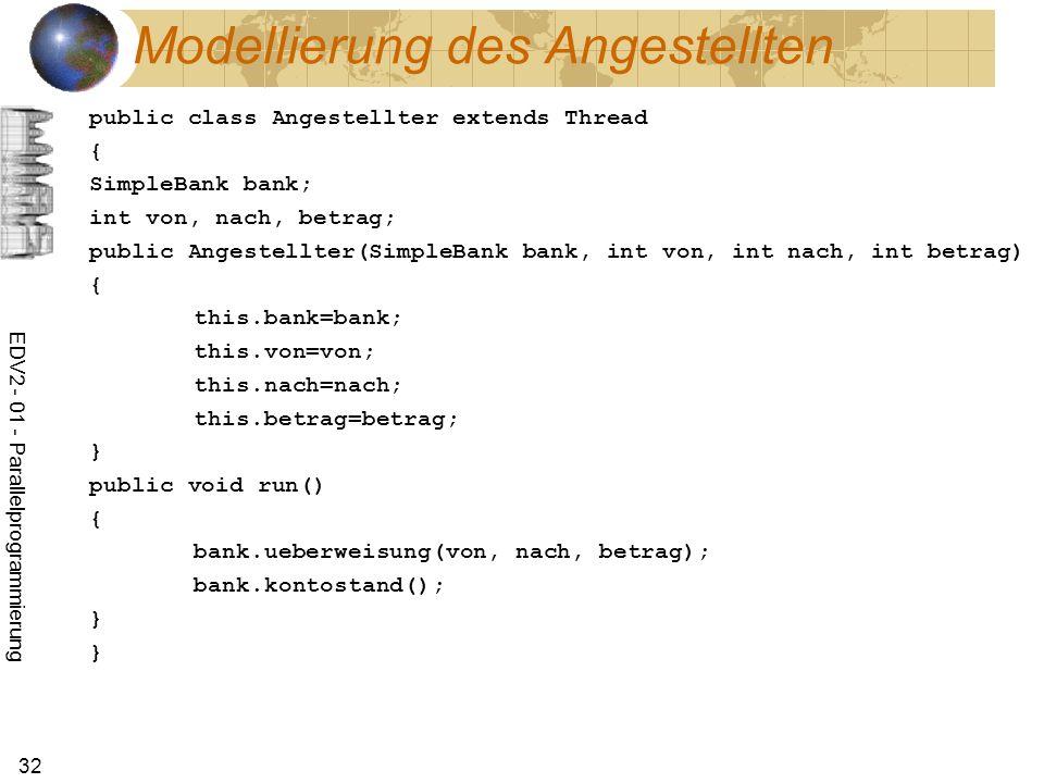 EDV2 - 01 - Parallelprogrammierung 32 Modellierung des Angestellten public class Angestellter extends Thread { SimpleBank bank; int von, nach, betrag; public Angestellter(SimpleBank bank, int von, int nach, int betrag) { this.bank=bank; this.von=von; this.nach=nach; this.betrag=betrag; } public void run() { bank.ueberweisung(von, nach, betrag); bank.kontostand(); } }