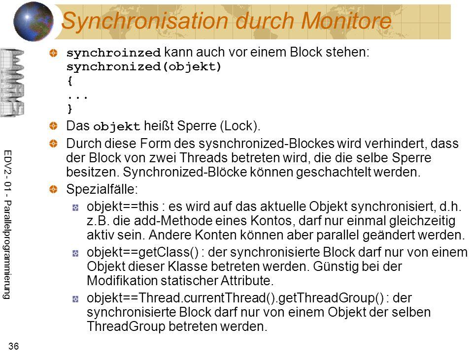 EDV2 - 01 - Parallelprogrammierung 36 Synchronisation durch Monitore synchroinzed kann auch vor einem Block stehen: synchronized(objekt) {...
