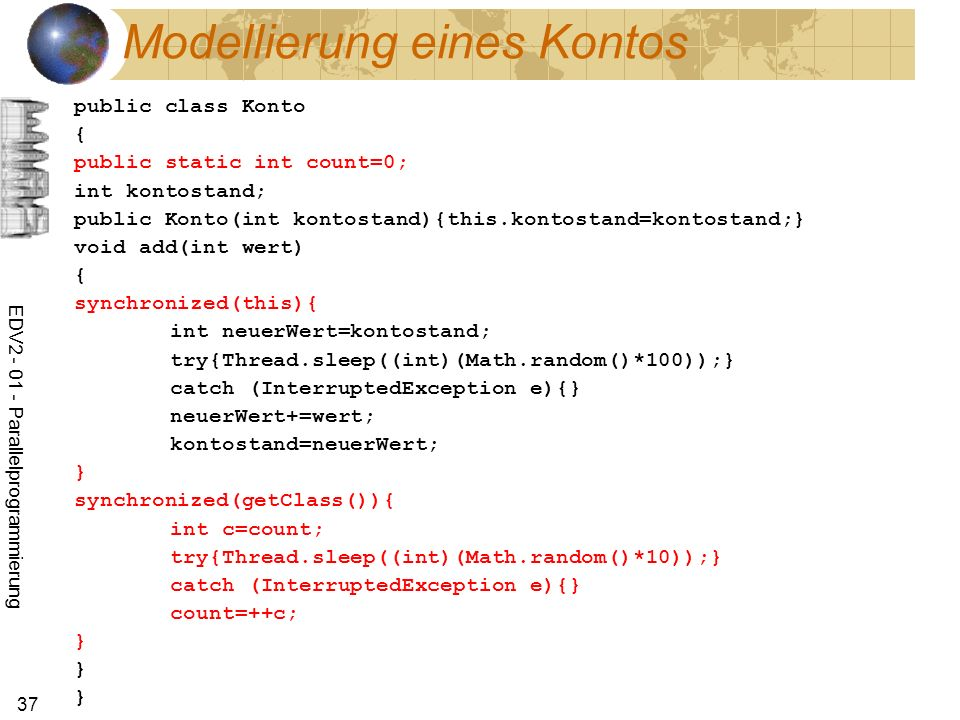 EDV2 - 01 - Parallelprogrammierung 37 Modellierung eines Kontos public class Konto { public static int count=0; int kontostand; public Konto(int kontostand){this.kontostand=kontostand;} void add(int wert) { synchronized(this){ int neuerWert=kontostand; try{Thread.sleep((int)(Math.random()*100));} catch (InterruptedException e){} neuerWert+=wert; kontostand=neuerWert; } synchronized(getClass()){ int c=count; try{Thread.sleep((int)(Math.random()*10));} catch (InterruptedException e){} count=++c; } } }