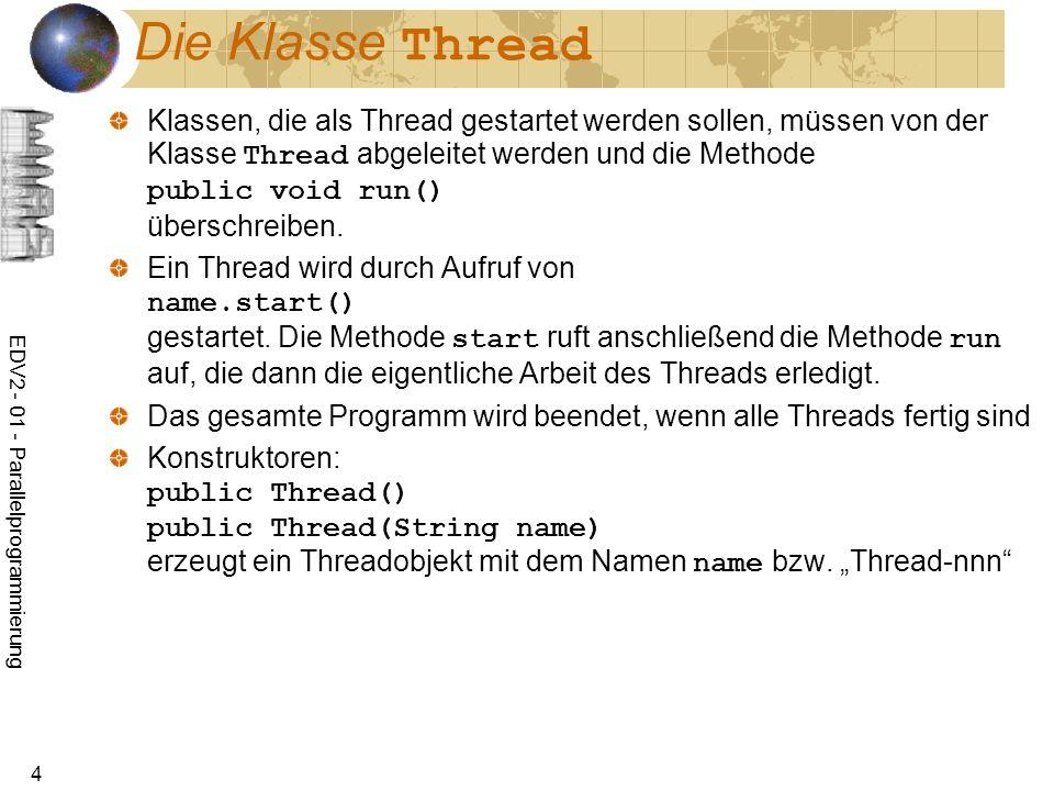 EDV2 - 01 - Parallelprogrammierung 25 Die Klasse ThreadGroup public final void interrupt() ruft interrupt-Methode alle aktiven Threads der Gruppe auf public void uncaughtException(Thread t, Throwable e) wird von der JVM aufgerufen, wenn von einem Thread der Gruppe die Ausnahme e ausgelöst wird