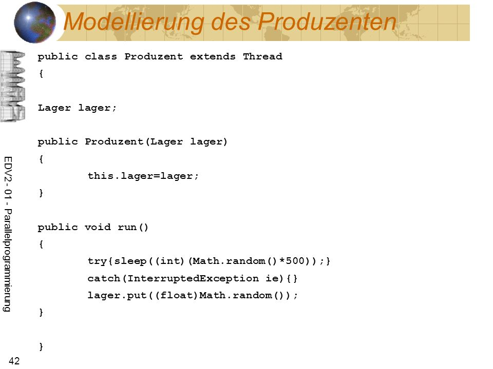 EDV2 - 01 - Parallelprogrammierung 42 Modellierung des Produzenten public class Produzent extends Thread { Lager lager; public Produzent(Lager lager) { this.lager=lager; } public void run() { try{sleep((int)(Math.random()*500));} catch(InterruptedException ie){} lager.put((float)Math.random()); } }