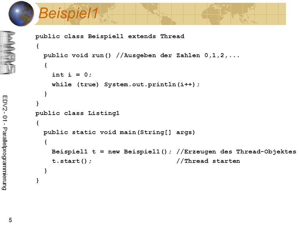 EDV2 - 01 - Parallelprogrammierung 46 Beispiel: Datenproduzent import java.io.*; public class Produzent extends Thread{ BufferedWriter out; public Produzent(Writer out){ if (out instanceof BufferedWriter) this.out=(BufferedWriter)out; else this.out=new BufferedWriter(out); } public void run(){ try { for (int i=0;i<20;i++) { sleep((int)(Math.random()*1000)); System.out.println(i+ : ); out.write( Das ist Satz Nr.