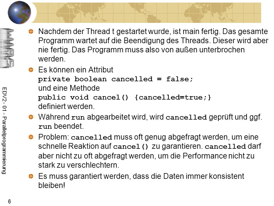 EDV2 - 01 - Parallelprogrammierung 37 Modellierung eines Kontos public class Konto { public static int count=0; int kontostand; public Konto(int kontostand){this.kontostand=kontostand;} void add(int wert) { synchronized(this){ int neuerWert=kontostand; try{Thread.sleep((int)(Math.random()*100));} catch (InterruptedException e){} neuerWert+=wert; kontostand=neuerWert; } synchronized(getClass()){ int c=count; try{Thread.sleep((int)(Math.random()*10));} catch (InterruptedException e){} count=++c; } } }