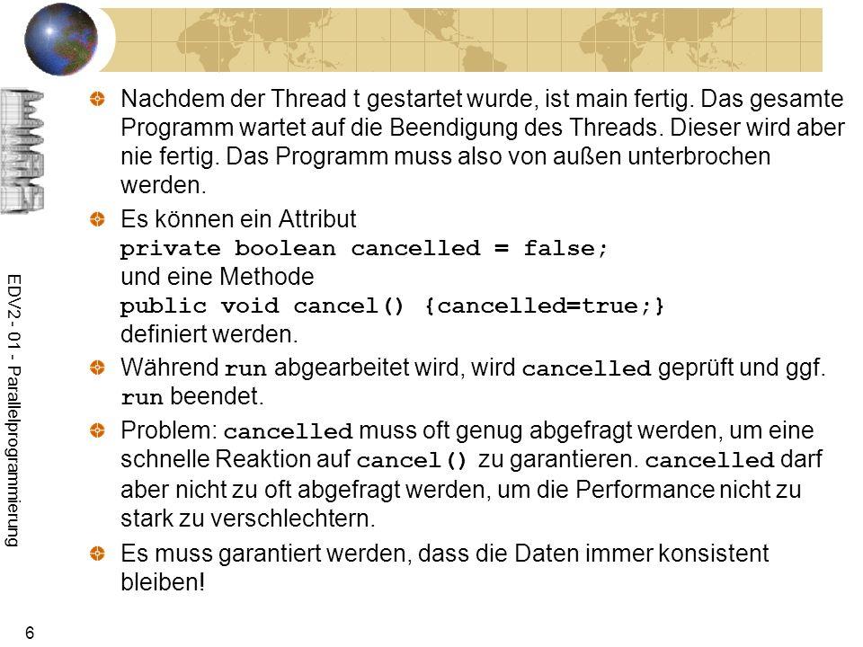 EDV2 - 01 - Parallelprogrammierung 47 Beispiel: Datenverbraucher import java.io.*; public class Verbraucher extends Thread{ BufferedReader in; public Verbraucher(Reader in){ if (in instanceof BufferedReader) this.in=(BufferedReader)in; else this.in=new BufferedReader(in); } public void run(){ try { for (int i=0;;i++) { String line=in.readLine(); System.out.println(line); if (line.equals( ende )) return; } } catch(Exception e){} } }
