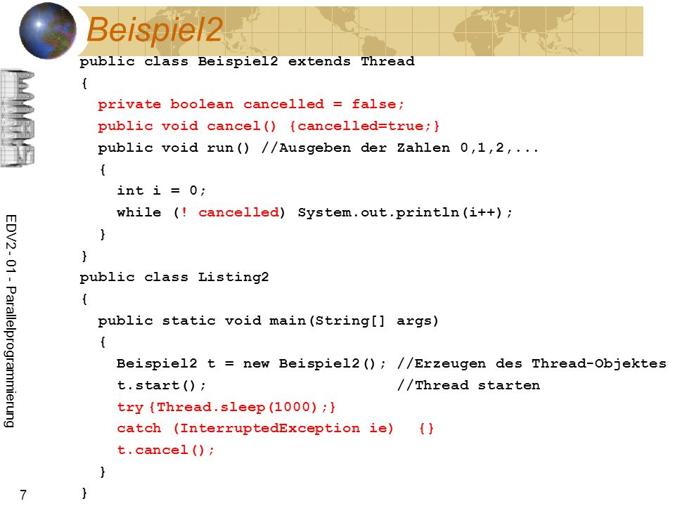 EDV2 - 01 - Parallelprogrammierung 7 Beispiel2 public class Beispiel2 extends Thread { private boolean cancelled = false; public void cancel() {cancelled=true;} public void run() //Ausgeben der Zahlen 0,1,2,...