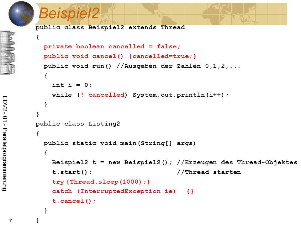 EDV2 - 01 - Parallelprogrammierung 48 Beispiel: Kopplung import java.io.*; public class TestPipe { public static void main(String[] args) throws Exception { PipedWriter out = new PipedWriter(); PipedReader in = new PipedReader(out); Produzent p = new Produzent(out); Verbraucher v = new Verbraucher(in); v.start(); p.start(); } }
