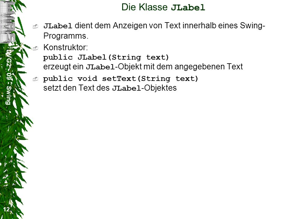 DVG2 - 09 - Swing 12 Die Klasse JLabel JLabel dient dem Anzeigen von Text innerhalb eines Swing- Programms. Konstruktor: public JLabel(String text) er