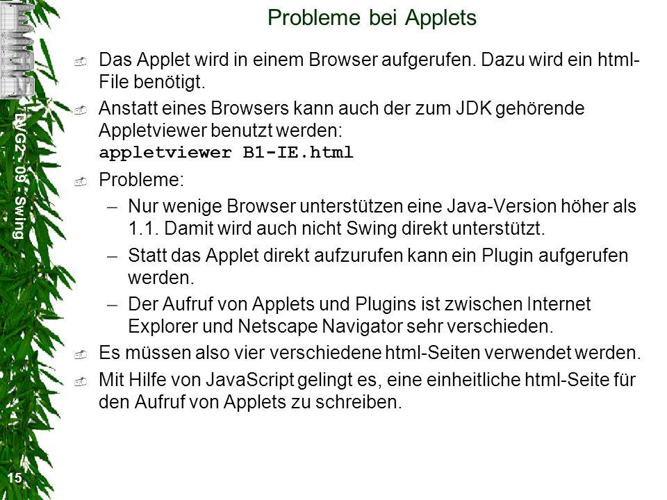 DVG2 - 09 - Swing 15 Probleme bei Applets Das Applet wird in einem Browser aufgerufen. Dazu wird ein html- File benötigt. Anstatt eines Browsers kann