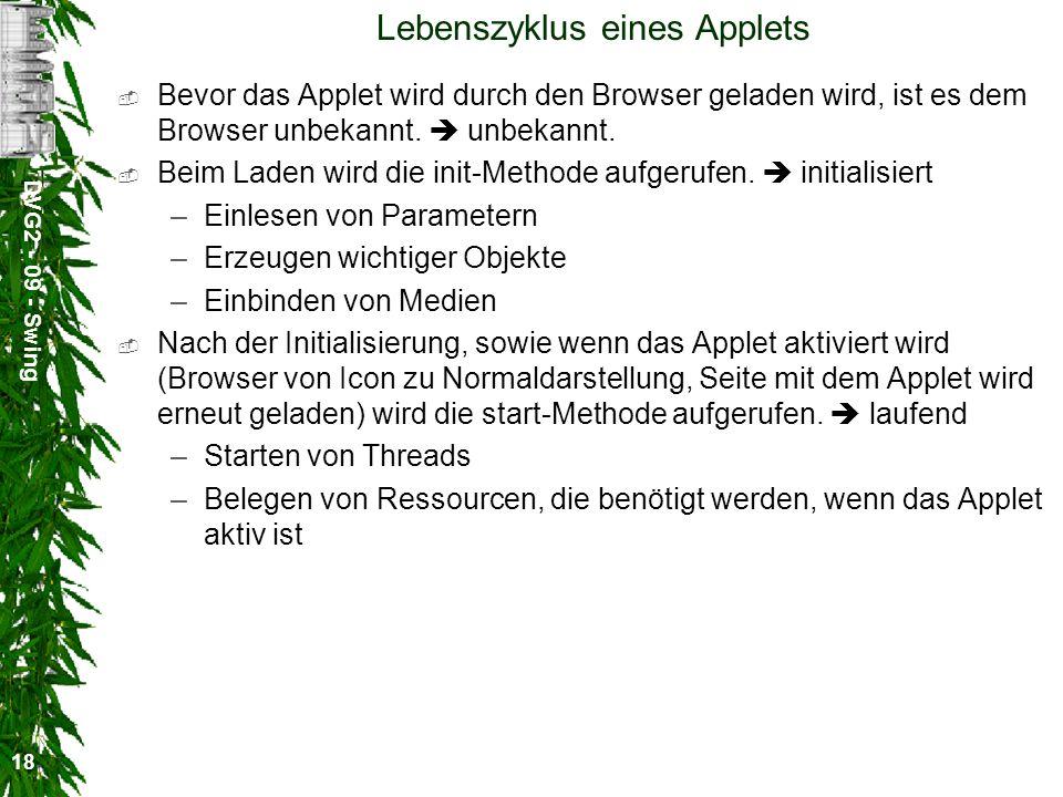 DVG2 - 09 - Swing 18 Lebenszyklus eines Applets Bevor das Applet wird durch den Browser geladen wird, ist es dem Browser unbekannt. unbekannt. Beim La