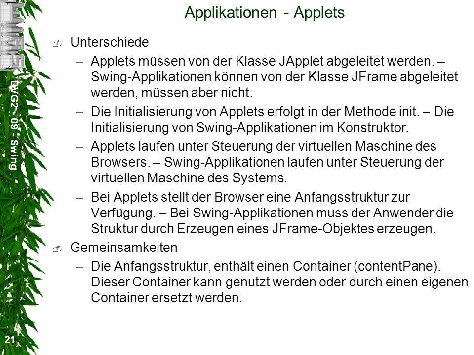 DVG2 - 09 - Swing 21 Applikationen - Applets Unterschiede –Applets müssen von der Klasse JApplet abgeleitet werden. – Swing-Applikationen können von d
