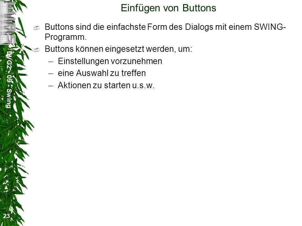 DVG2 - 09 - Swing 23 Einfügen von Buttons Buttons sind die einfachste Form des Dialogs mit einem SWING- Programm. Buttons können eingesetzt werden, um