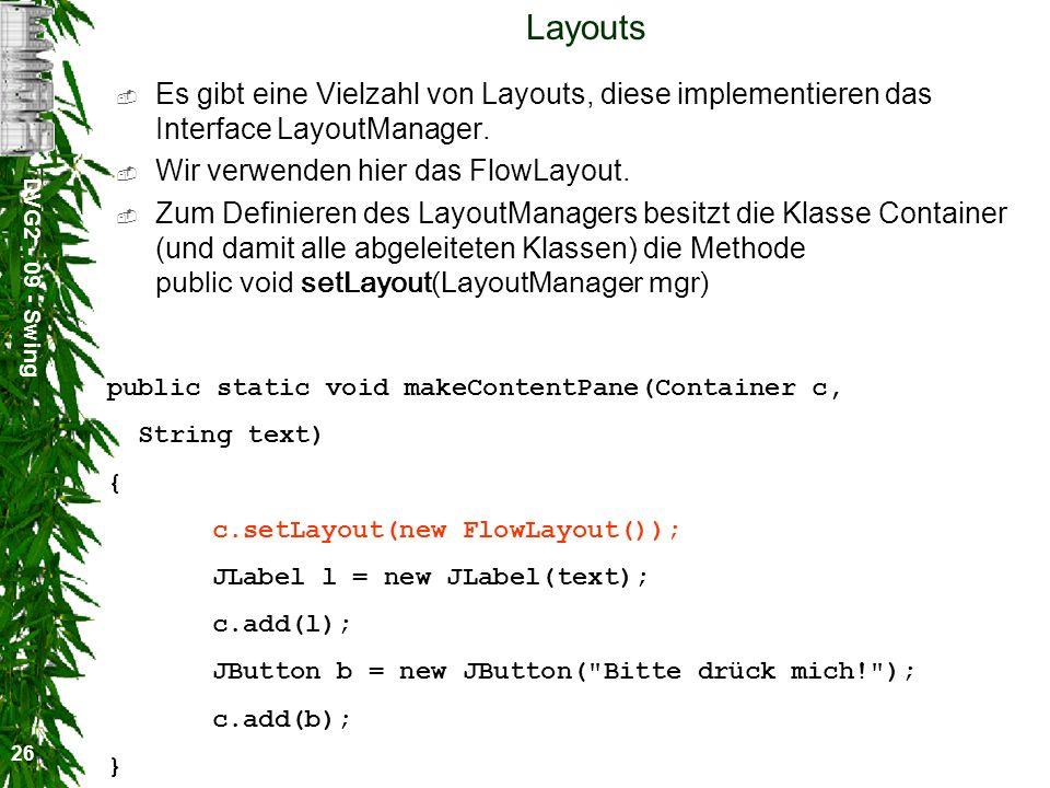 DVG2 - 09 - Swing 26 Layouts Es gibt eine Vielzahl von Layouts, diese implementieren das Interface LayoutManager. Wir verwenden hier das FlowLayout. Z