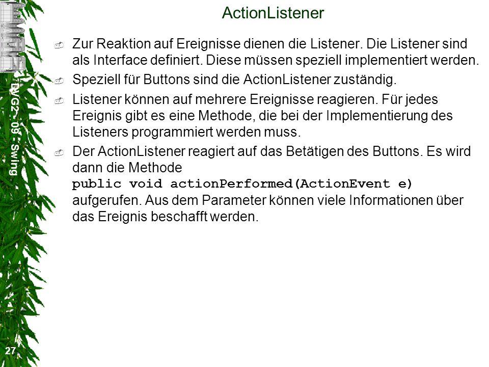 DVG2 - 09 - Swing 27 ActionListener Zur Reaktion auf Ereignisse dienen die Listener. Die Listener sind als Interface definiert. Diese müssen speziell