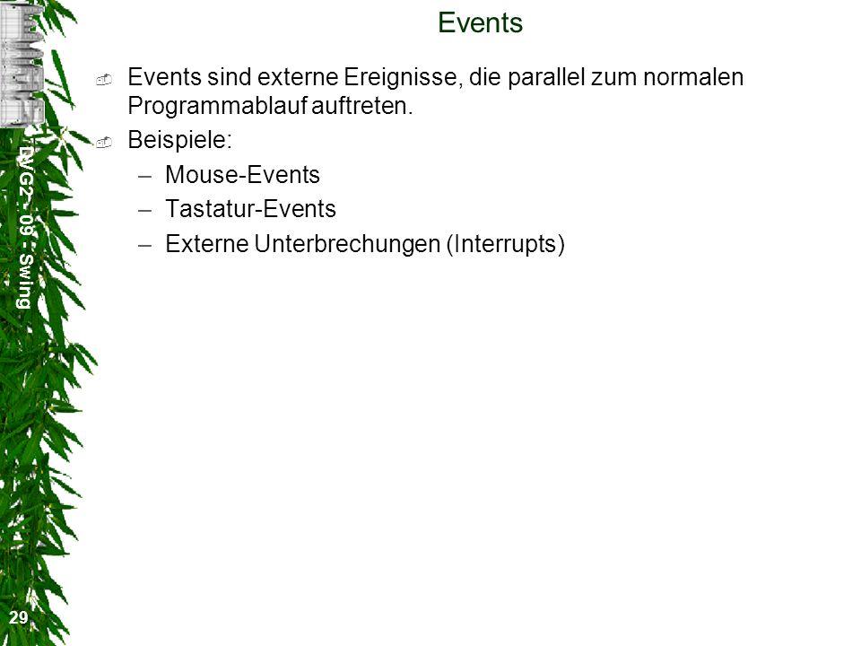 DVG2 - 09 - Swing 29 Events Events sind externe Ereignisse, die parallel zum normalen Programmablauf auftreten. Beispiele: –Mouse-Events –Tastatur-Eve