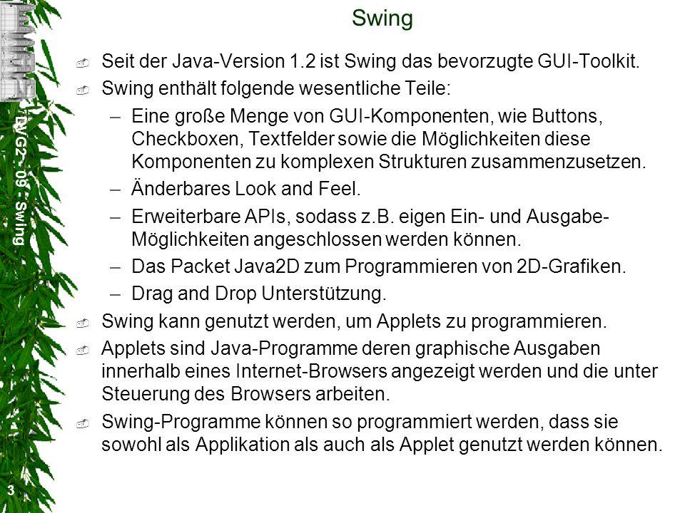 DVG2 - 09 - Swing 3 Swing Seit der Java-Version 1.2 ist Swing das bevorzugte GUI-Toolkit. Swing enthält folgende wesentliche Teile: –Eine große Menge