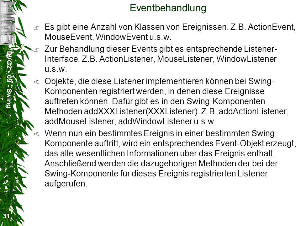 DVG2 - 09 - Swing 31 Eventbehandlung Es gibt eine Anzahl von Klassen von Ereignissen. Z.B. ActionEvent, MouseEvent, WindowEvent u.s.w. Zur Behandlung