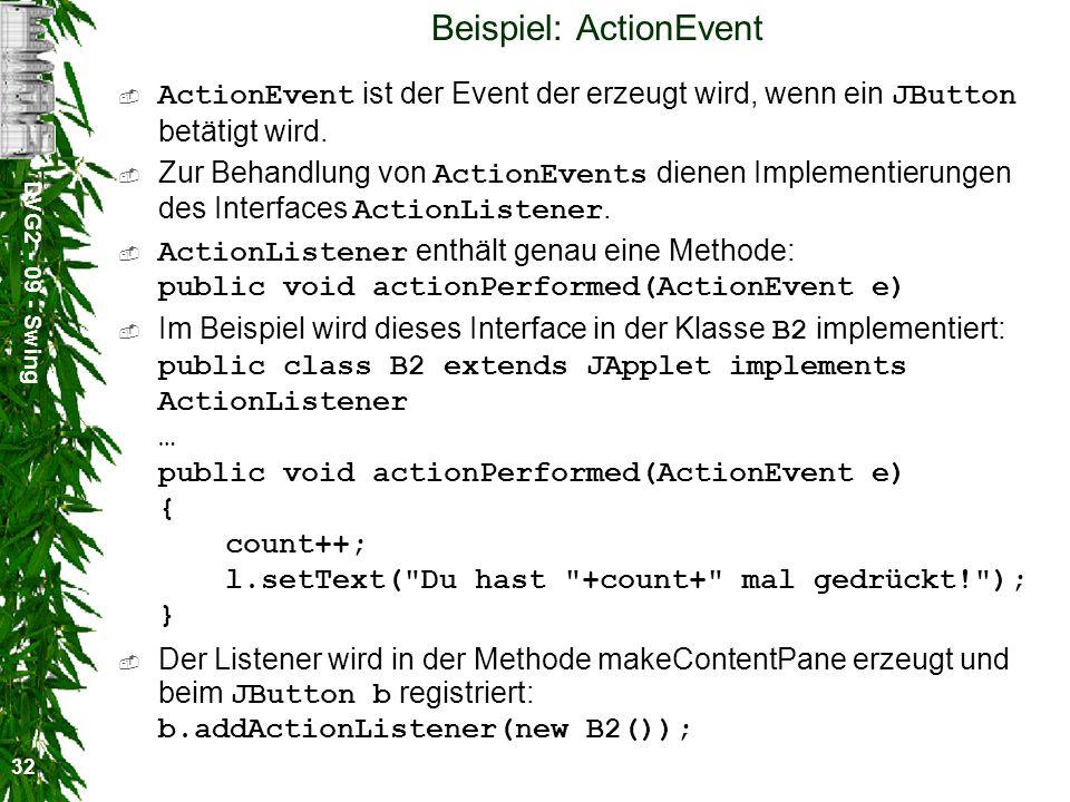 DVG2 - 09 - Swing 32 Beispiel: ActionEvent ActionEvent ist der Event der erzeugt wird, wenn ein JButton betätigt wird. Zur Behandlung von ActionEvents