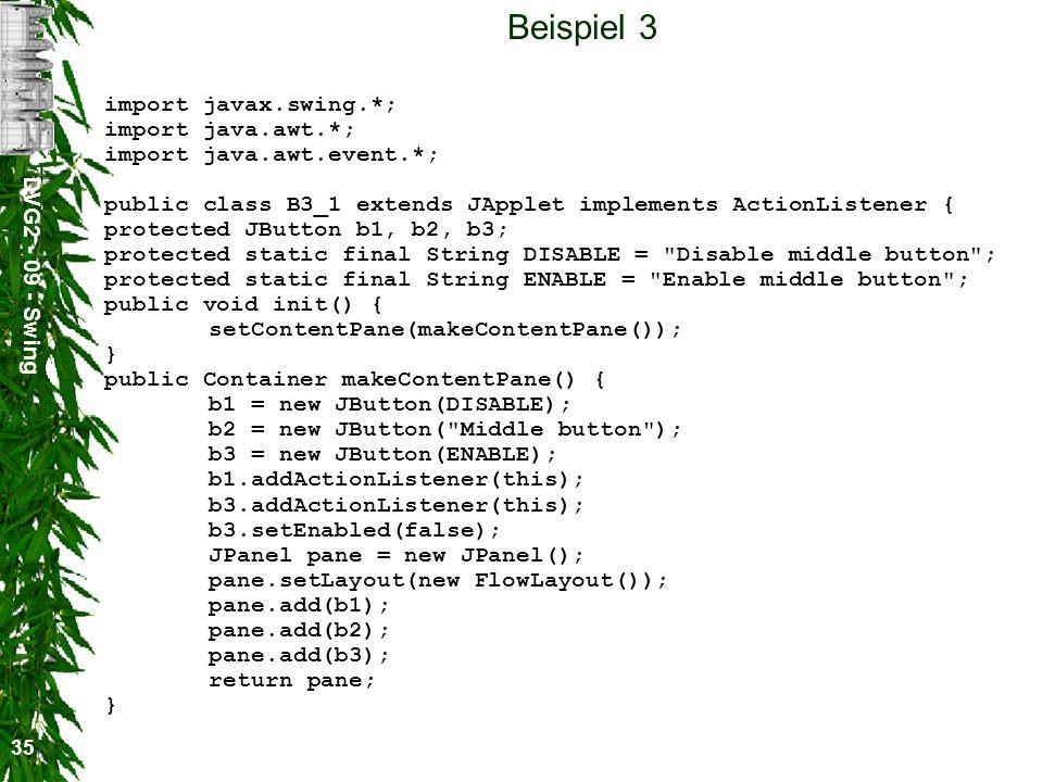 DVG2 - 09 - Swing 35 Beispiel 3 import javax.swing.*; import java.awt.*; import java.awt.event.*; public class B3_1 extends JApplet implements ActionL