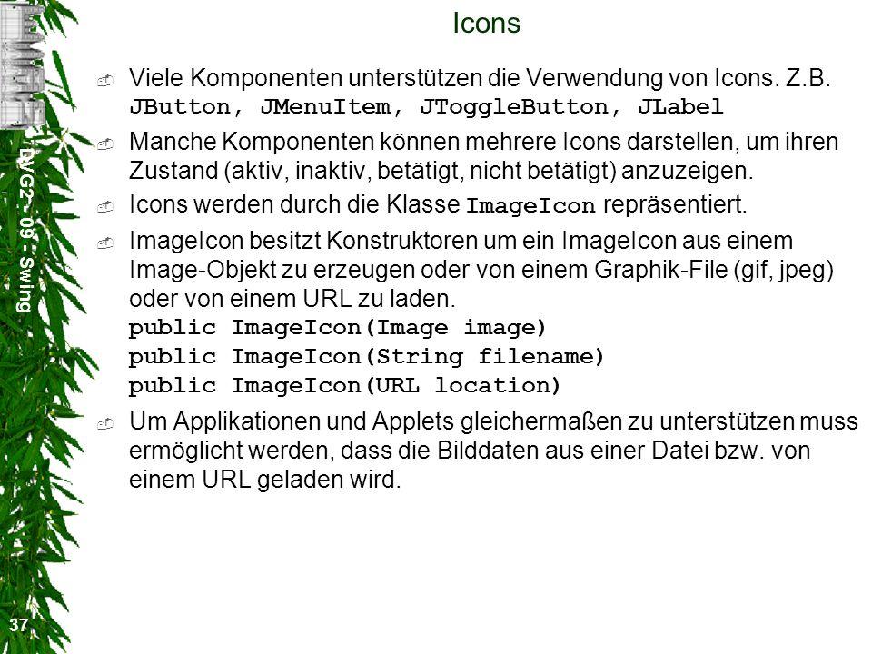 DVG2 - 09 - Swing 37 Icons Viele Komponenten unterstützen die Verwendung von Icons. Z.B. JButton, JMenuItem, JToggleButton, JLabel Manche Komponenten