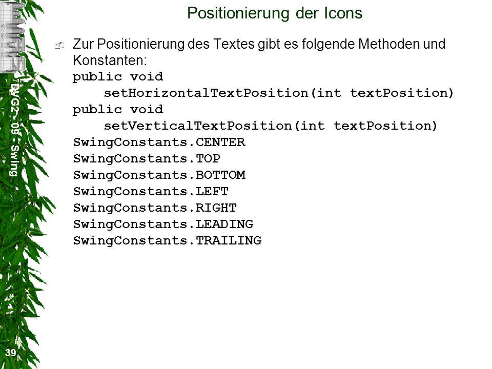 DVG2 - 09 - Swing 39 Positionierung der Icons Zur Positionierung des Textes gibt es folgende Methoden und Konstanten: public void setHorizontalTextPos