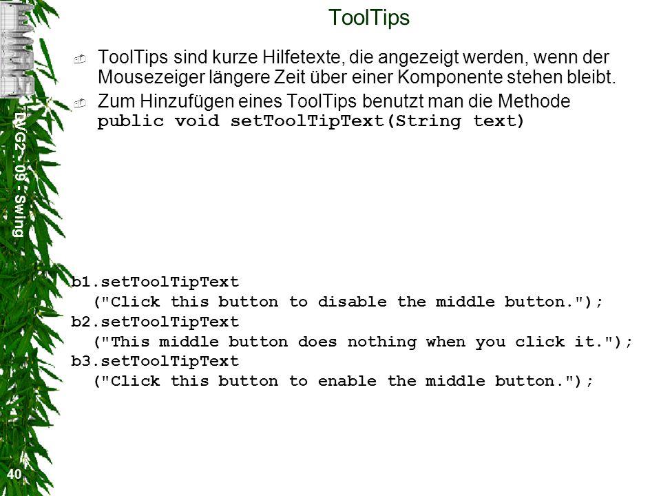 DVG2 - 09 - Swing 40 ToolTips ToolTips sind kurze Hilfetexte, die angezeigt werden, wenn der Mousezeiger längere Zeit über einer Komponente stehen ble