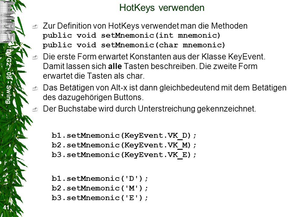 DVG2 - 09 - Swing 41 HotKeys verwenden Zur Definition von HotKeys verwendet man die Methoden public void setMnemonic(int mnemonic) public void setMnem