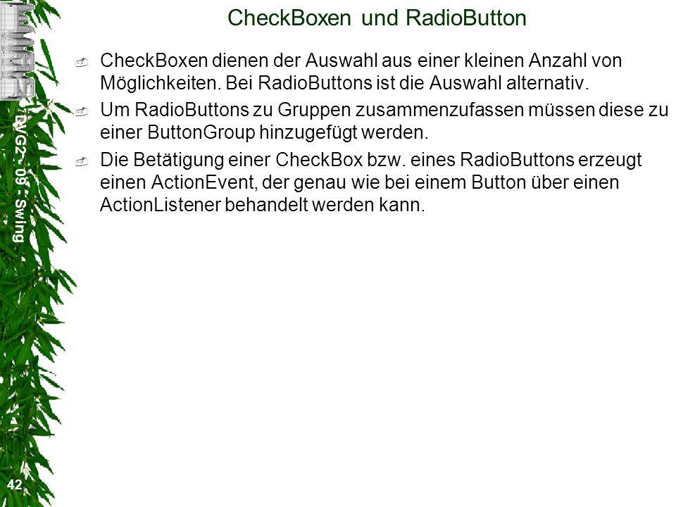 DVG2 - 09 - Swing 42 CheckBoxen und RadioButton CheckBoxen dienen der Auswahl aus einer kleinen Anzahl von Möglichkeiten. Bei RadioButtons ist die Aus