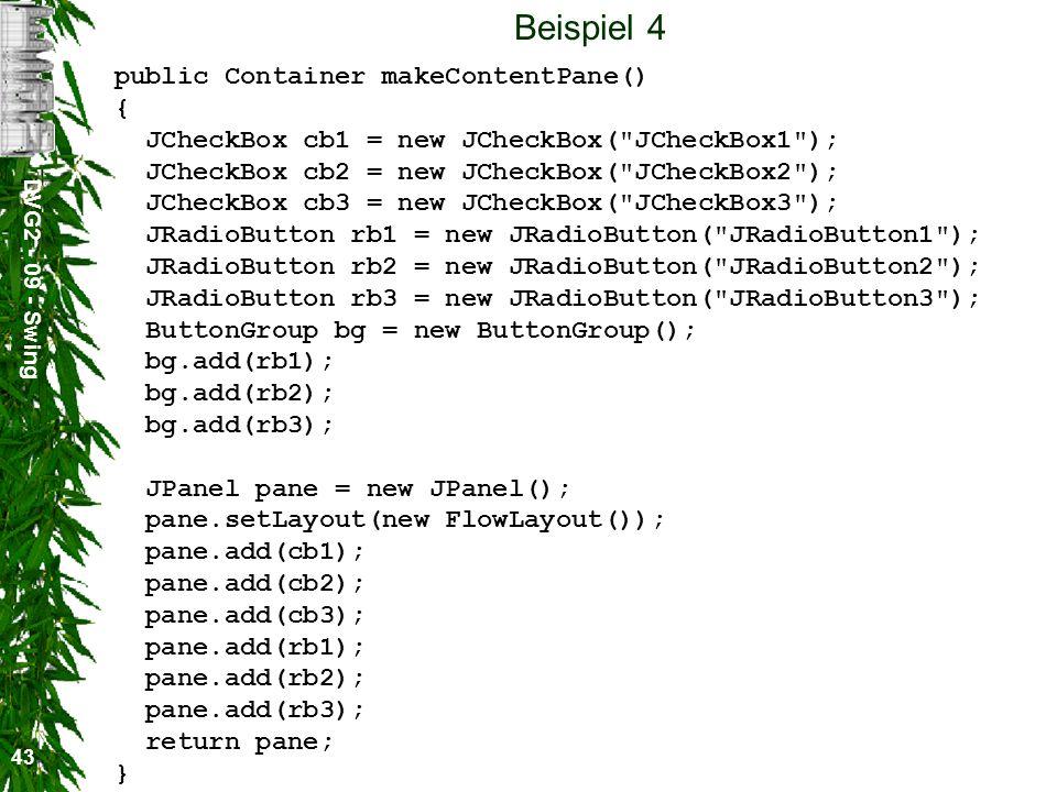 DVG2 - 09 - Swing 43 Beispiel 4 public Container makeContentPane() { JCheckBox cb1 = new JCheckBox(