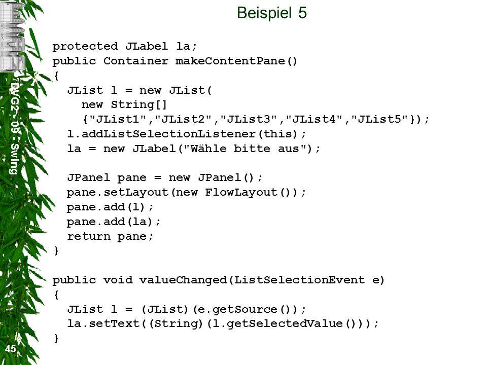 DVG2 - 09 - Swing 45 Beispiel 5 protected JLabel la; public Container makeContentPane() { JList l = new JList( new String[] {