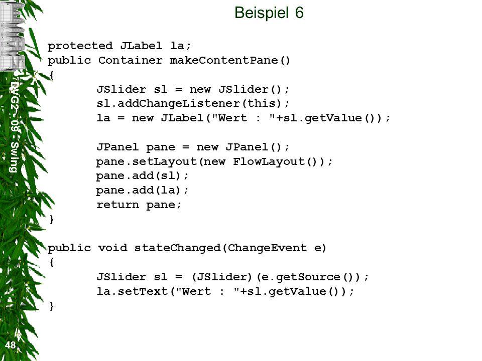 DVG2 - 09 - Swing 48 Beispiel 6 protected JLabel la; public Container makeContentPane() { JSlider sl = new JSlider(); sl.addChangeListener(this); la =