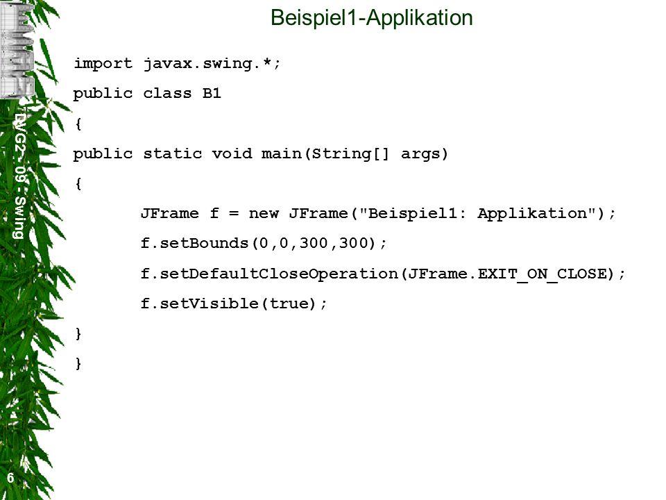 DVG2 - 09 - Swing 6 Beispiel1-Applikation import javax.swing.*; public class B1 { public static void main(String[] args) { JFrame f = new JFrame(
