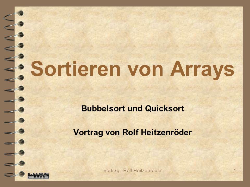 Vortrag - Rolf Heitzenröder1 Bubbelsort und Quicksort Vortrag von Rolf Heitzenröder Sortieren von Arrays