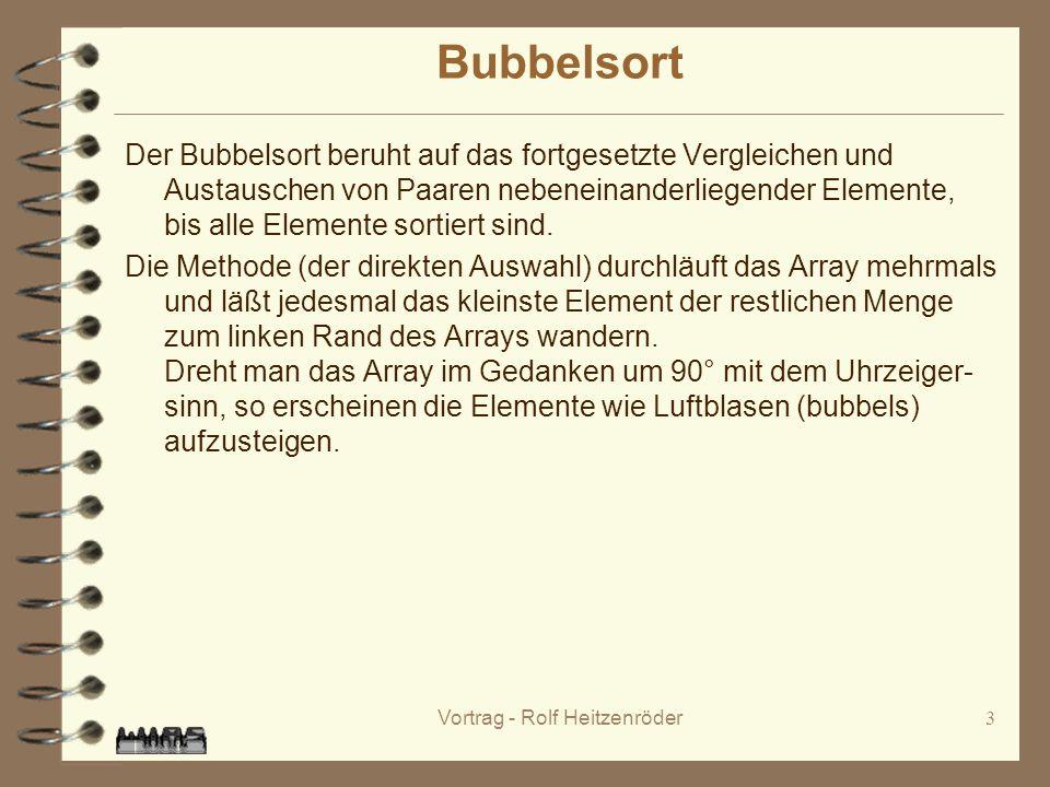 Vortrag - Rolf Heitzenröder3 Bubbelsort Der Bubbelsort beruht auf das fortgesetzte Vergleichen und Austauschen von Paaren nebeneinanderliegender Elemente, bis alle Elemente sortiert sind.