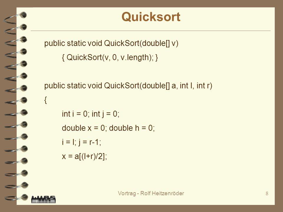 Vortrag - Rolf Heitzenröder8 Quicksort public static void QuickSort(double[] v) { QuickSort(v, 0, v.length); } public static void QuickSort(double[] a, int l, int r) { int i = 0; int j = 0; double x = 0; double h = 0; i = l; j = r-1; x = a[(l+r)/2];