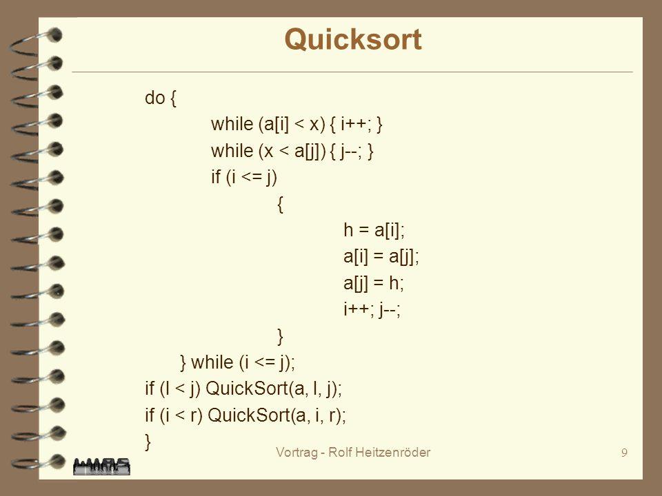 Vortrag - Rolf Heitzenröder9 Quicksort do { while (a[i] < x) { i++; } while (x < a[j]) { j--; } if (i <= j) { h = a[i]; a[i] = a[j]; a[j] = h; i++; j--; } } while (i <= j); if (l < j) QuickSort(a, l, j); if (i < r) QuickSort(a, i, r); }